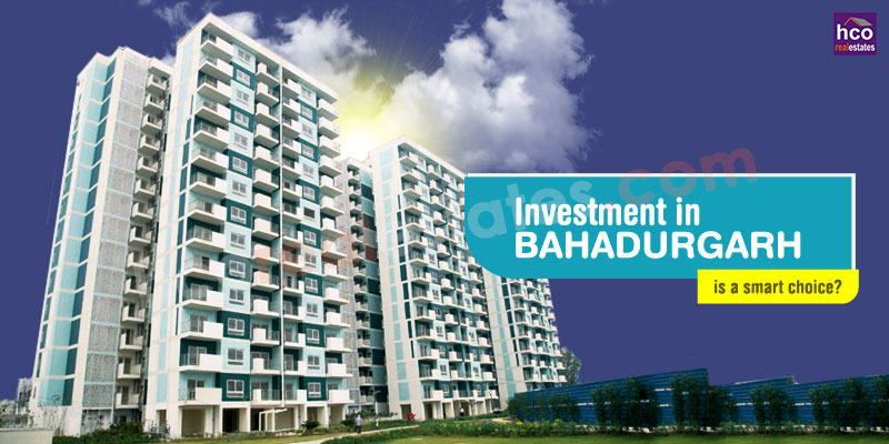 Why Investment in Bahadurgarh is a smart choice?