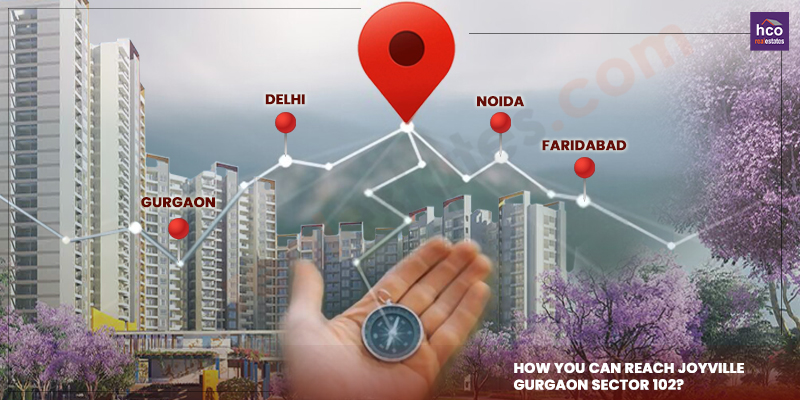 How you can reach Joyville Gurgaon Sector 102? Routes from Delhi, Noida and Faridabad