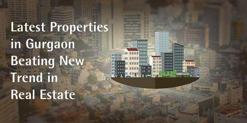 Latest Properties in Gurgaon Beating New Trend in Real Estate