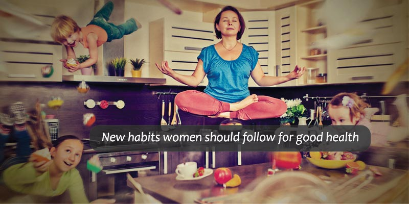 New Habits Women should Follow for Good Health
